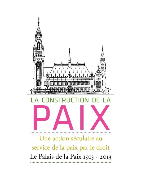 La Construction de la Paix. Une Action Séculaire au Service de la Paix par le droit. Le Palais de la Paix 1913 - 2013