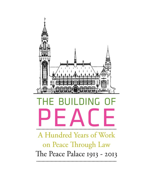 The Building of Peace. A Hundred Years of Work on Peace Through Law. The Peace Palace 1913 - 2013